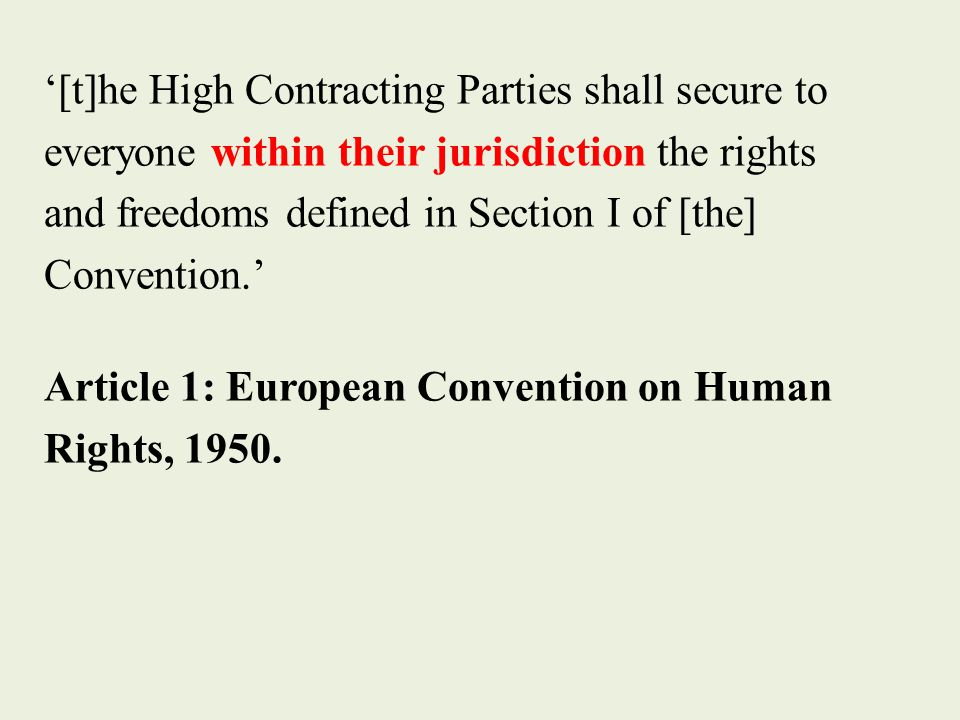 '[t]he High Contracting Parties shall secure to everyone within their jurisdiction the rights and freedoms defined in Section I of [the] Convention.' Article 1: European Convention on Human Rights, 1950.