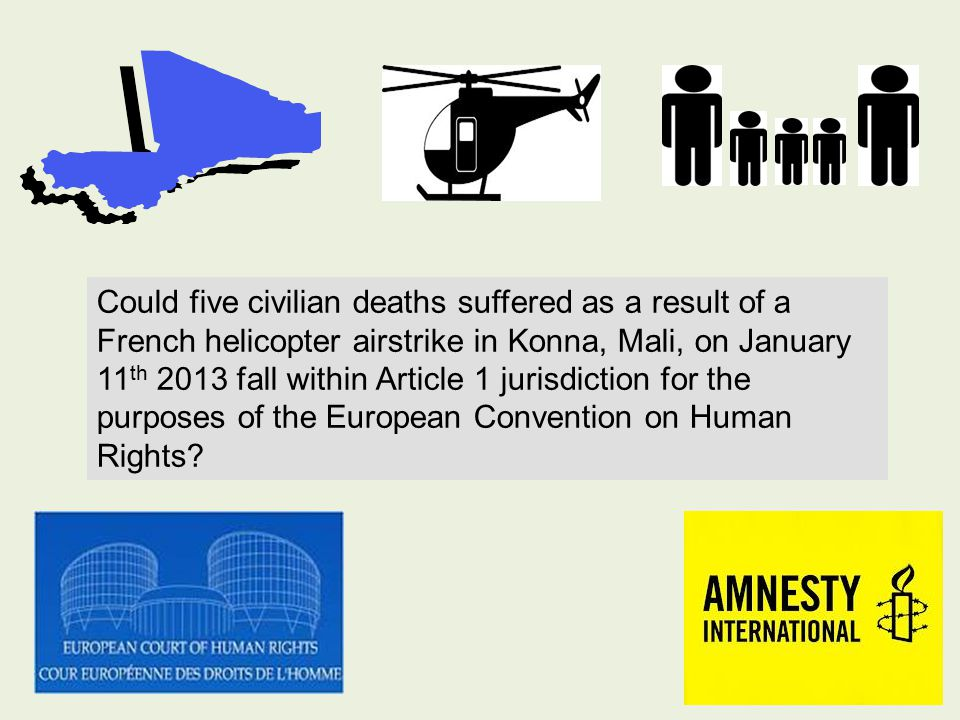 Could five civilian deaths suffered as a result of a French helicopter airstrike in Konna, Mali, on January 11 th 2013 fall within Article 1 jurisdiction for the purposes of the European Convention on Human Rights