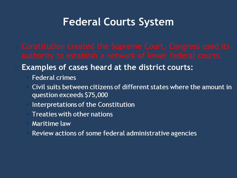 Federal Courts System o Constitution created the Supreme Court, Congress used its authority to establish a network of lower federal courts. o Examples