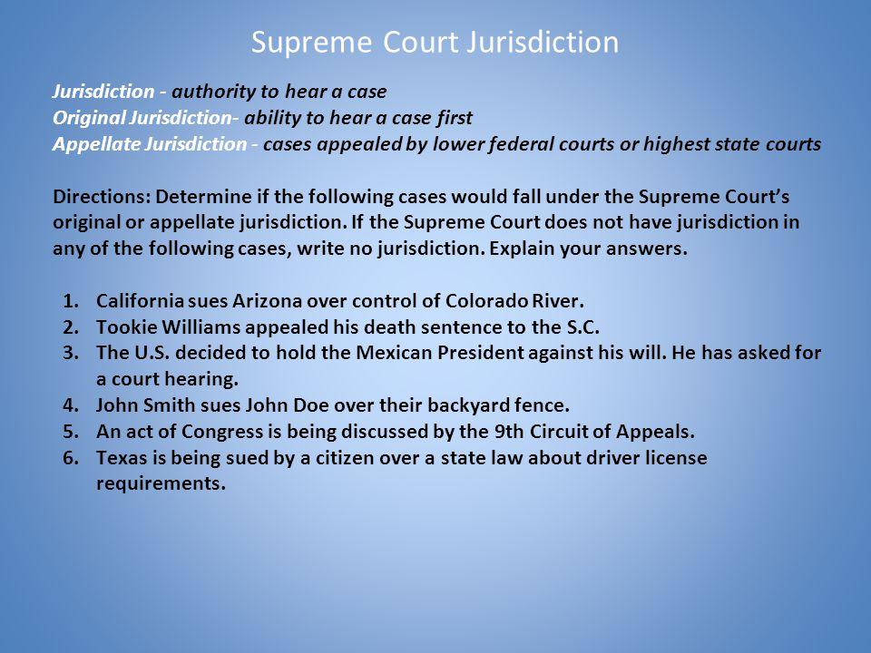 Supreme Court Jurisdiction Jurisdiction - authority to hear a case Original Jurisdiction- ability to hear a case first Appellate Jurisdiction - cases