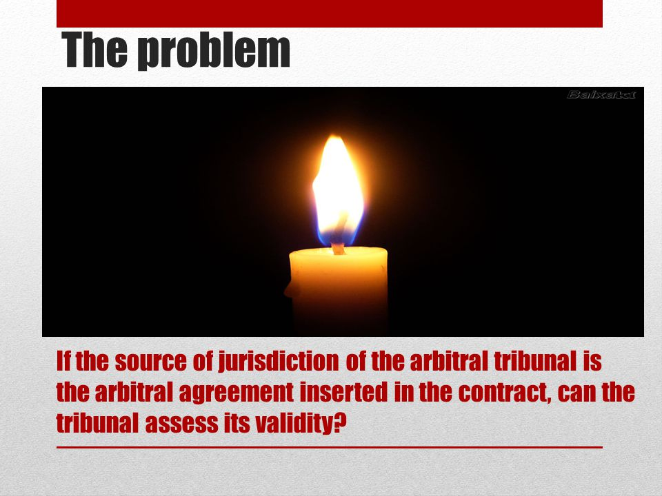 The problem If the source of jurisdiction of the arbitral tribunal is the arbitral agreement inserted in the contract, can the tribunal assess its validity