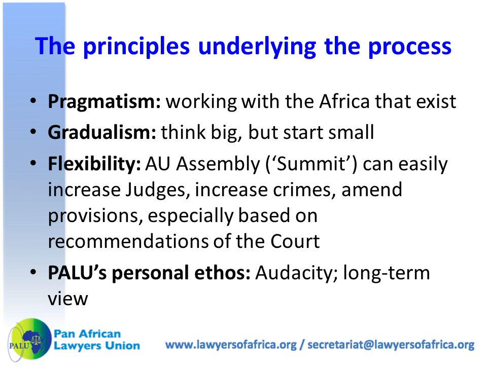 The principles underlying the process Pragmatism: working with the Africa that exist Gradualism: think big, but start small Flexibility: AU Assembly ('Summit') can easily increase Judges, increase crimes, amend provisions, especially based on recommendations of the Court PALU's personal ethos: Audacity; long-term view