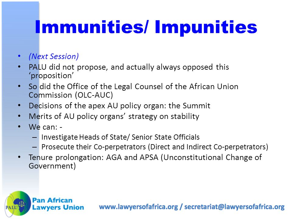 Immunities/ Impunities (Next Session) PALU did not propose, and actually always opposed this 'proposition' So did the Office of the Legal Counsel of the African Union Commission (OLC-AUC) Decisions of the apex AU policy organ: the Summit Merits of AU policy organs' strategy on stability We can: - – Investigate Heads of State/ Senior State Officials – Prosecute their Co-perpetrators (Direct and Indirect Co-perpetrators) Tenure prolongation: AGA and APSA (Unconstitutional Change of Government)