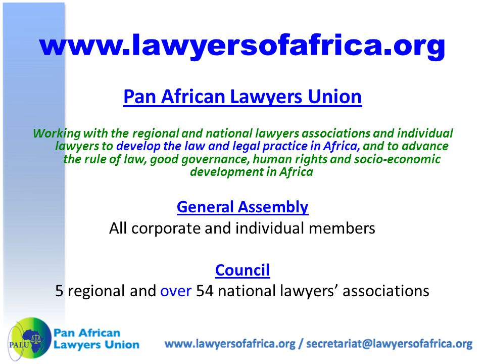www.lawyersofafrica.org Pan African Lawyers Union Working with the regional and national lawyers associations and individual lawyers to develop the law and legal practice in Africa, and to advance the rule of law, good governance, human rights and socio-economic development in Africa General Assembly All corporate and individual members Council 5 regional and over 54 national lawyers' associations