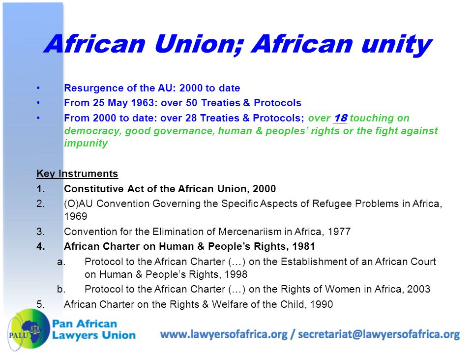 African Union; African unity Resurgence of the AU: 2000 to date From 25 May 1963: over 50 Treaties & Protocols From 2000 to date: over 28 Treaties & Protocols; over 18 touching on democracy, good governance, human & peoples' rights or the fight against impunity Key Instruments 1.Constitutive Act of the African Union, 2000 2.(O)AU Convention Governing the Specific Aspects of Refugee Problems in Africa, 1969 3.Convention for the Elimination of Mercenariism in Africa, 1977 4.African Charter on Human & People's Rights, 1981 a.Protocol to the African Charter (…) on the Establishment of an African Court on Human & People's Rights, 1998 b.Protocol to the African Charter (…) on the Rights of Women in Africa, 2003 5.African Charter on the Rights & Welfare of the Child, 1990