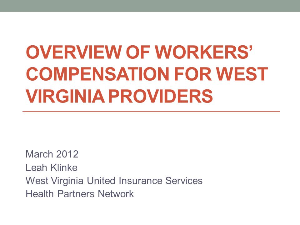 OVERVIEW OF WORKERS' COMPENSATION FOR WEST VIRGINIA PROVIDERS March 2012 Leah Klinke West Virginia United Insurance Services Health Partners Network