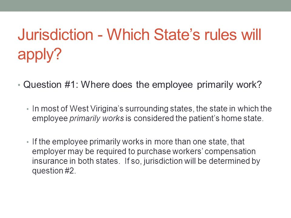 Jurisdiction - Which State's rules will apply. Question #1: Where does the employee primarily work.