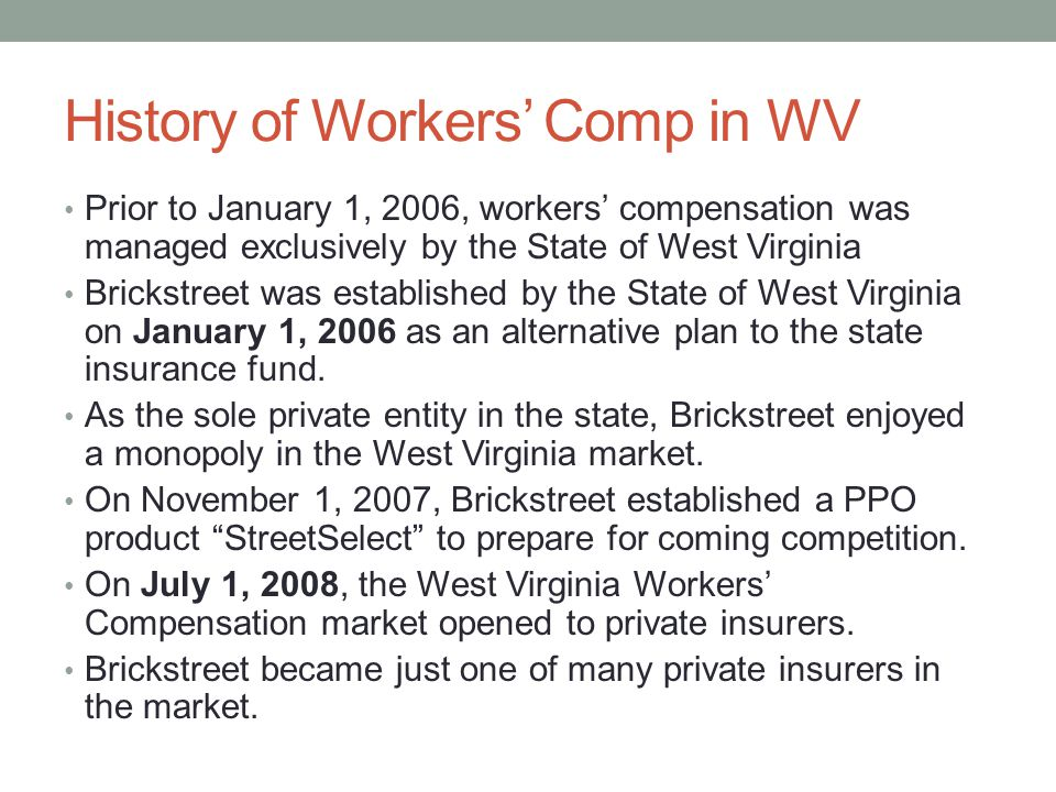 History of Workers' Comp in WV Prior to January 1, 2006, workers' compensation was managed exclusively by the State of West Virginia Brickstreet was established by the State of West Virginia on January 1, 2006 as an alternative plan to the state insurance fund.