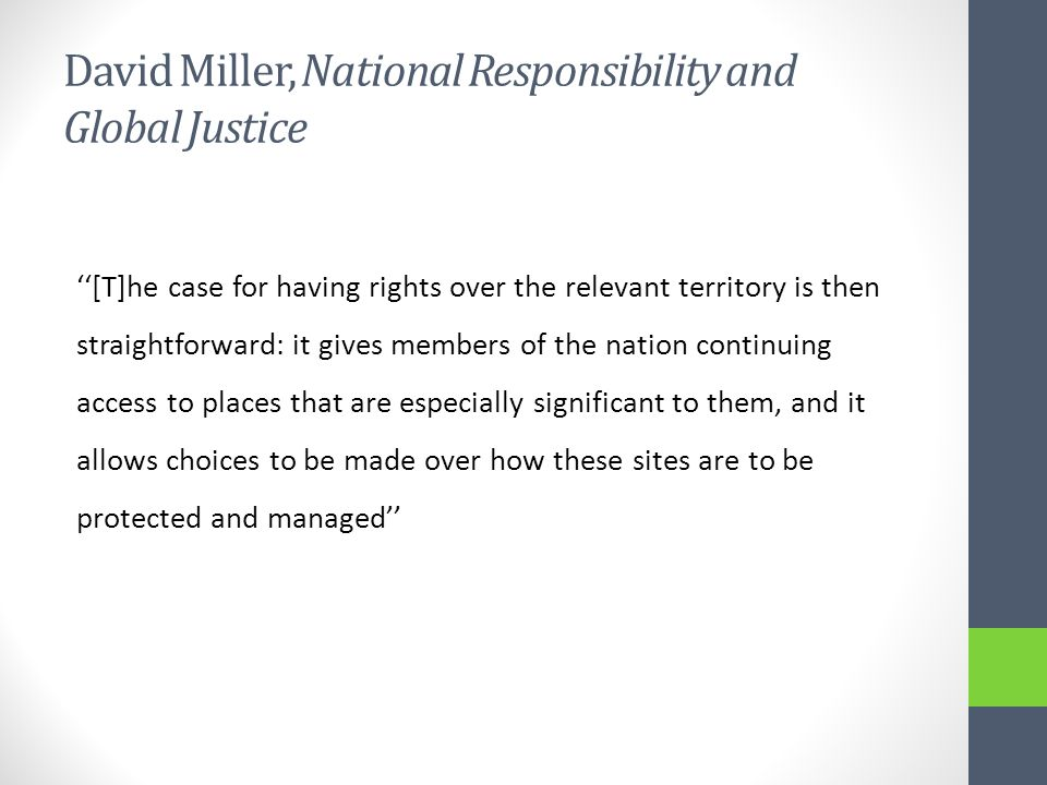 David Miller, National Responsibility and Global Justice ''[T]he case for having rights over the relevant territory is then straightforward: it gives members of the nation continuing access to places that are especially significant to them, and it allows choices to be made over how these sites are to be protected and managed''