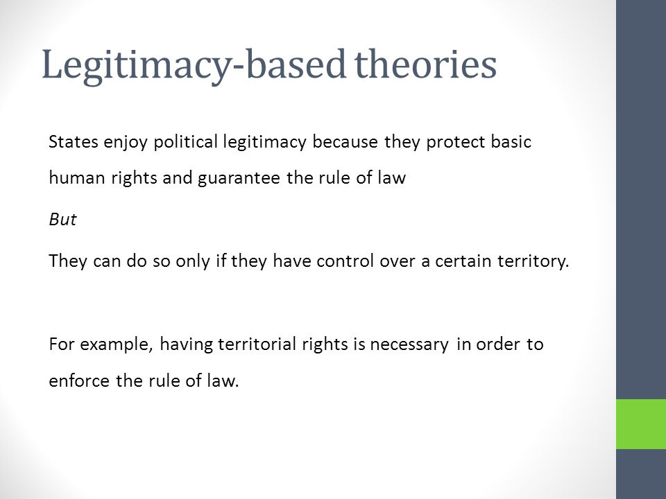 Legitimacy-based theories States enjoy political legitimacy because they protect basic human rights and guarantee the rule of law But They can do so only if they have control over a certain territory.