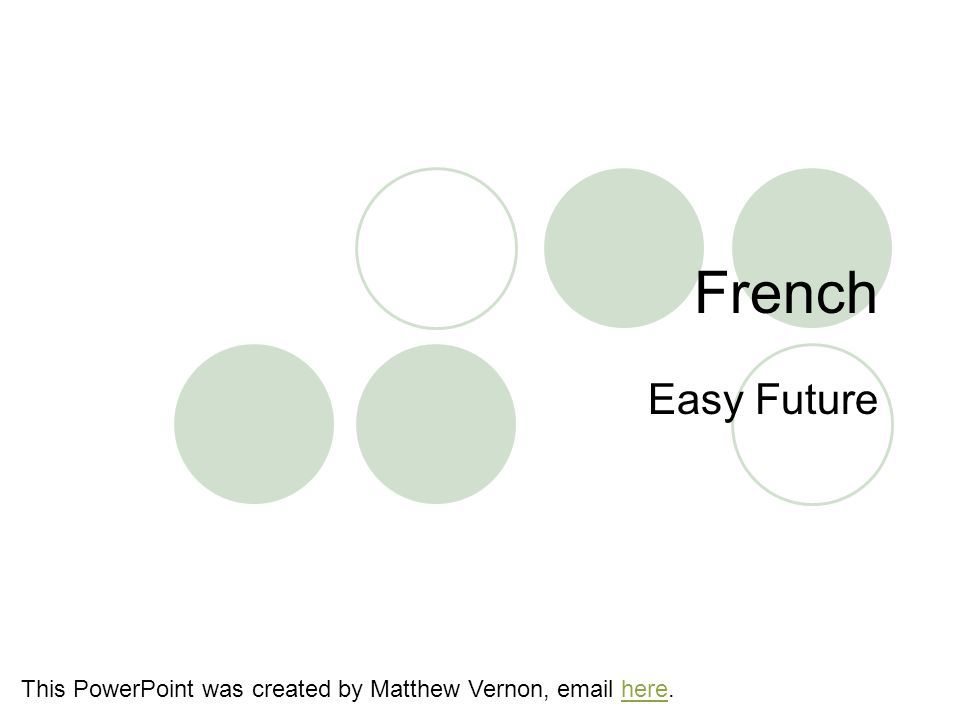 French Easy Future This PowerPoint was created by Matthew Vernon, email here.here