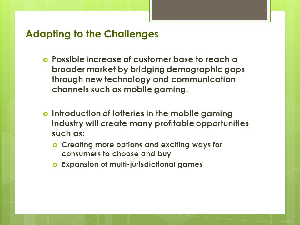 Adapting to the Challenges  Possible increase of customer base to reach a broader market by bridging demographic gaps through new technology and communication channels such as mobile gaming.