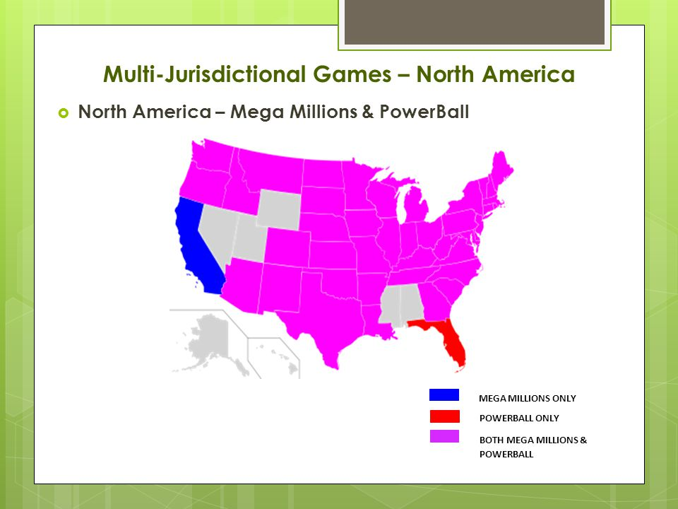  North America – Mega Millions & PowerBall MEGA MILLIONS ONLY POWERBALL ONLY BOTH MEGA MILLIONS & POWERBALL Multi-Jurisdictional Games – North America
