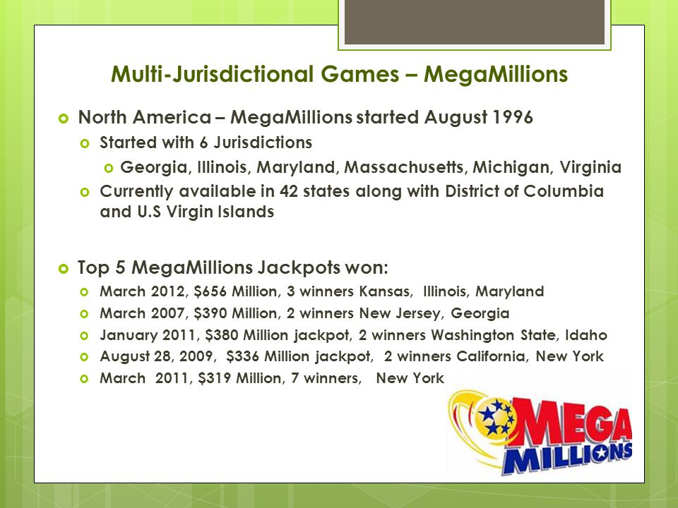  North America – MegaMillions started August 1996  Started with 6 Jurisdictions  Georgia, Illinois, Maryland, Massachusetts, Michigan, Virginia  Currently available in 42 states along with District of Columbia and U.S Virgin Islands  Top 5 MegaMillions Jackpots won:  March 2012, $656 Million, 3 winners Kansas, Illinois, Maryland  March 2007, $390 Million, 2 winners New Jersey, Georgia  January 2011, $380 Million jackpot, 2 winners Washington State, Idaho  August 28, 2009, $336 Million jackpot, 2 winners California, New York  March 2011, $319 Million, 7 winners, New York Multi-Jurisdictional Games – MegaMillions