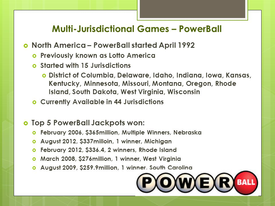  North America – PowerBall started April 1992  Previously known as Lotto America  Started with 15 Jurisdictions  District of Columbia, Delaware, Idaho, Indiana, Iowa, Kansas, Kentucky, Minnesota, Missouri, Montana, Oregon, Rhode Island, South Dakota, West Virginia, Wisconsin  Currently Available in 44 Jurisdictions  Top 5 PowerBall Jackpots won:  February 2006, $365million, Multiple Winners, Nebraska  August 2012, $337milloin, 1 winner, Michigan  February 2012, $336.4, 2 winners, Rhode Island  March 2008, $276million, 1 winner, West Virginia  August 2009, $259.9million, 1 winner, South Carolina Multi-Jurisdictional Games – PowerBall