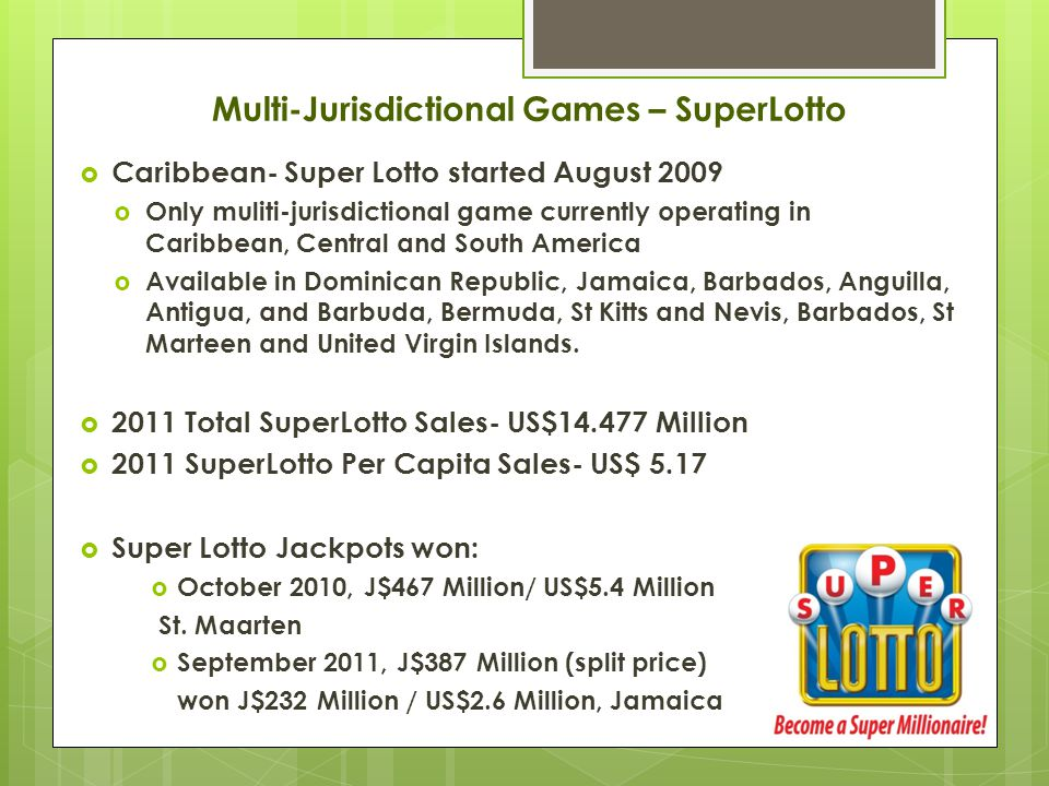  Caribbean- Super Lotto started August 2009  Only muliti-jurisdictional game currently operating in Caribbean, Central and South America  Available in Dominican Republic, Jamaica, Barbados, Anguilla, Antigua, and Barbuda, Bermuda, St Kitts and Nevis, Barbados, St Marteen and United Virgin Islands.