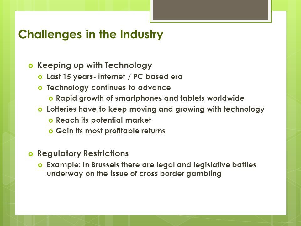 Challenges in the Industry  Keeping up with Technology  Last 15 years- internet / PC based era  Technology continues to advance  Rapid growth of smartphones and tablets worldwide  Lotteries have to keep moving and growing with technology  Reach its potential market  Gain its most profitable returns  Regulatory Restrictions  Example: In Brussels there are legal and legislative battles underway on the issue of cross border gambling