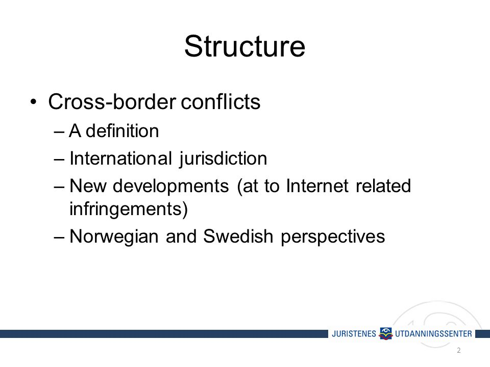 Structure Cross-border conflicts – A definition –International jurisdiction –New developments (at to Internet related infringements) –Norwegian and Swedish perspectives 2