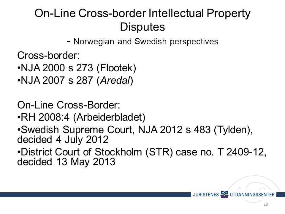 On-Line Cross-border Intellectual Property Disputes - Norwegian and Swedish perspectives Cross-border: NJA 2000 s 273 (Flootek) NJA 2007 s 287 (Aredal) On-Line Cross-Border: RH 2008:4 (Arbeiderbladet) Swedish Supreme Court, NJA 2012 s 483 (Tylden), decided 4 July 2012 District Court of Stockholm (STR) case no.