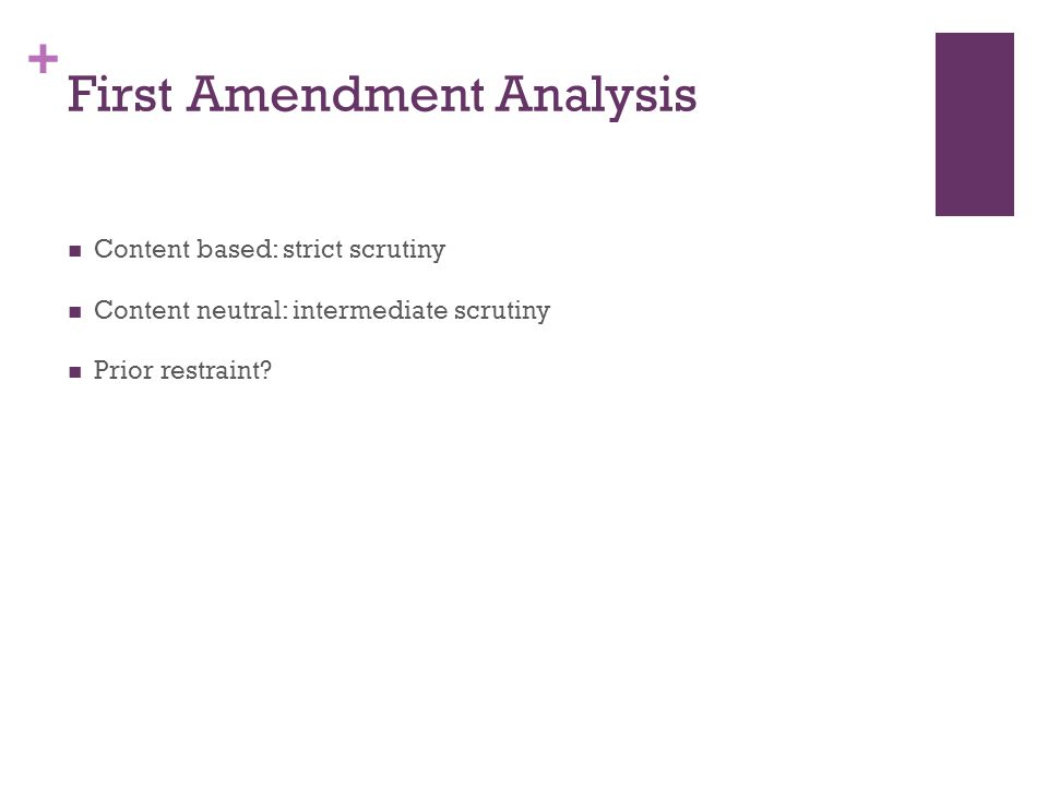 + First Amendment Analysis Content based: strict scrutiny Content neutral: intermediate scrutiny Prior restraint