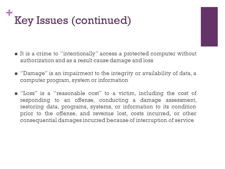 + Key Issues (continued) It is a crime to intentionally access a protected computer without authorization and as a result cause damage and loss Damage is an impairment to the integrity or availability of data, a computer program, system or information Loss is a reasonable cost to a victim, including the cost of responding to an offense, conducting a damage assessment, restoring data, programs, systems, or information to its condition prior to the offense, and revenue lost, costs incurred, or other consequential damages incurred because of interruption of service