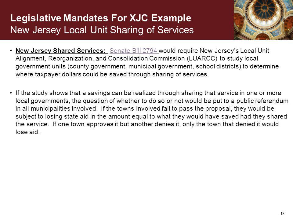 Legislative Mandates For XJC Example New Jersey Local Unit Sharing of Services New Jersey Shared Services: Senate Bill 2794 would require New Jersey's Local Unit Alignment, Reorganization, and Consolidation Commission (LUARCC) to study local government units (county government, municipal government, school districts) to determine where taxpayer dollars could be saved through sharing of services.Senate Bill 2794 If the study shows that a savings can be realized through sharing that service in one or more local governments, the question of whether to do so or not would be put to a public referendum in all municipalities involved.