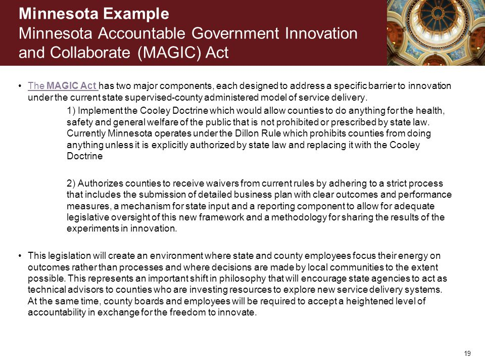 Minnesota Example Minnesota Accountable Government Innovation and Collaborate (MAGIC) Act The MAGIC Act has two major components, each designed to address a specific barrier to innovation under the current state supervised-county administered model of service delivery.The MAGIC Act 1) Implement the Cooley Doctrine which would allow counties to do anything for the health, safety and general welfare of the public that is not prohibited or prescribed by state law.