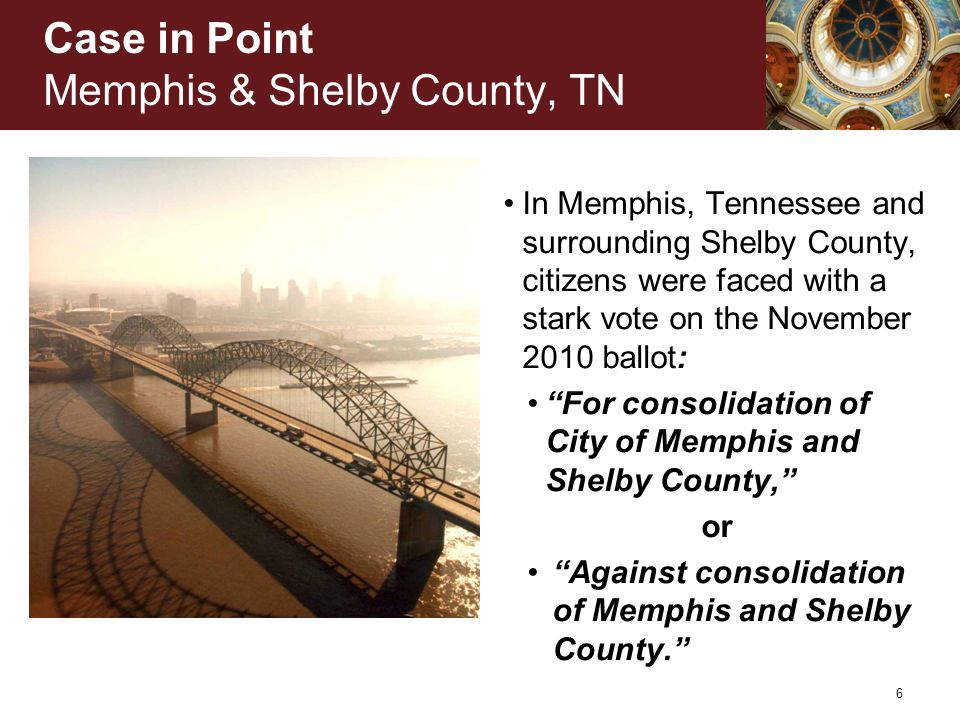 Case in Point Memphis & Shelby County, TN In Memphis, Tennessee and surrounding Shelby County, citizens were faced with a stark vote on the November 2010 ballot: For consolidation of City of Memphis and Shelby County, or Against consolidation of Memphis and Shelby County. 6