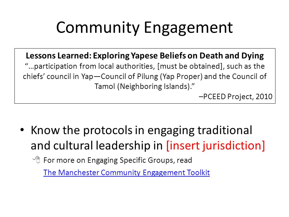 Community Engagement Know the protocols in engaging traditional and cultural leadership in [insert jurisdiction]  For more on Engaging Specific Groups, read The Manchester Community Engagement Toolkit Lessons Learned: Exploring Yapese Beliefs on Death and Dying …participation from local authorities, [must be obtained], such as the chiefs' council in Yap—Council of Pilung (Yap Proper) and the Council of Tamol (Neighboring Islands). –PCEED Project, 2010