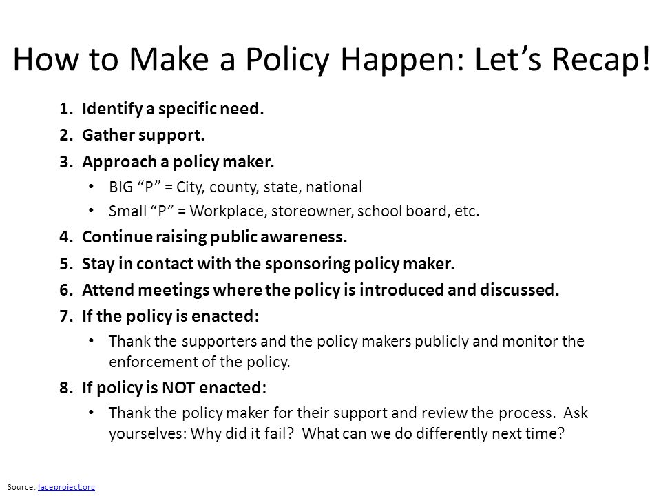 """How to Make a Policy Happen: Let's Recap! 1. Identify a specific need. 2. Gather support. 3. Approach a policy maker. BIG """"P"""" = City, county, state, n"""