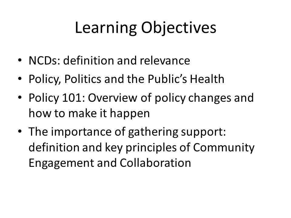 Learning Objectives NCDs: definition and relevance Policy, Politics and the Public's Health Policy 101: Overview of policy changes and how to make it