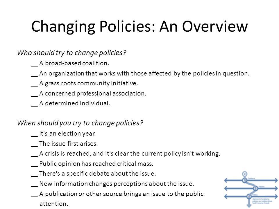 Changing Policies: An Overview Who should try to change policies? __ A broad-based coalition. __ An organization that works with those affected by the