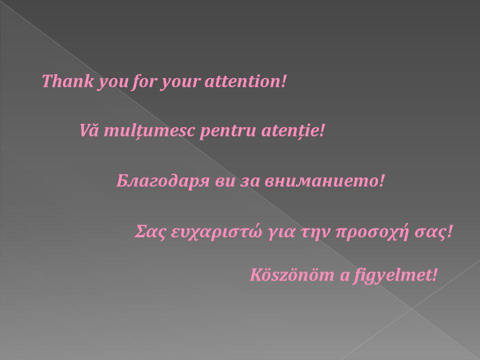 Thank you for your attention! Благодаря ви за вниманието! Vă mulțumesc pentru atenție! Σας ευχαριστώ για την προσοχή σας! Köszönöm a figyelmet!
