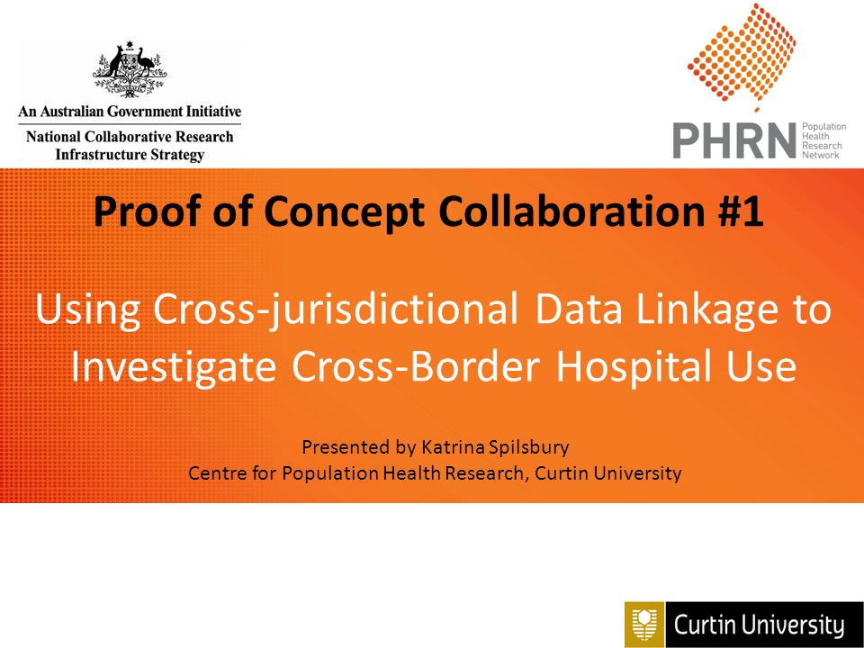 Proof of Concept Collaboration #1 Using Cross-jurisdictional Data Linkage to Investigate Cross-Border Hospital Use Presented by Katrina Spilsbury Cent