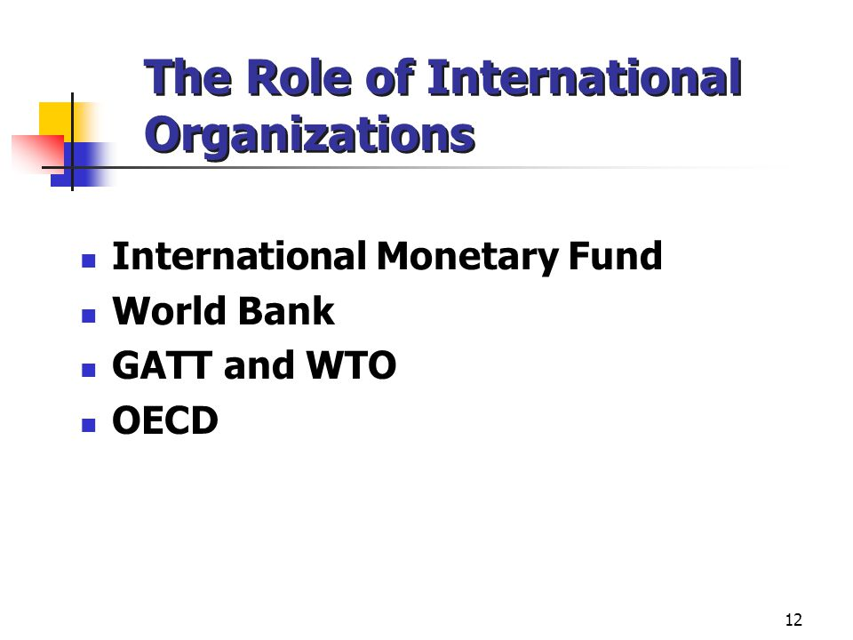 12 The Role of International Organizations International Monetary Fund World Bank GATT and WTO OECD