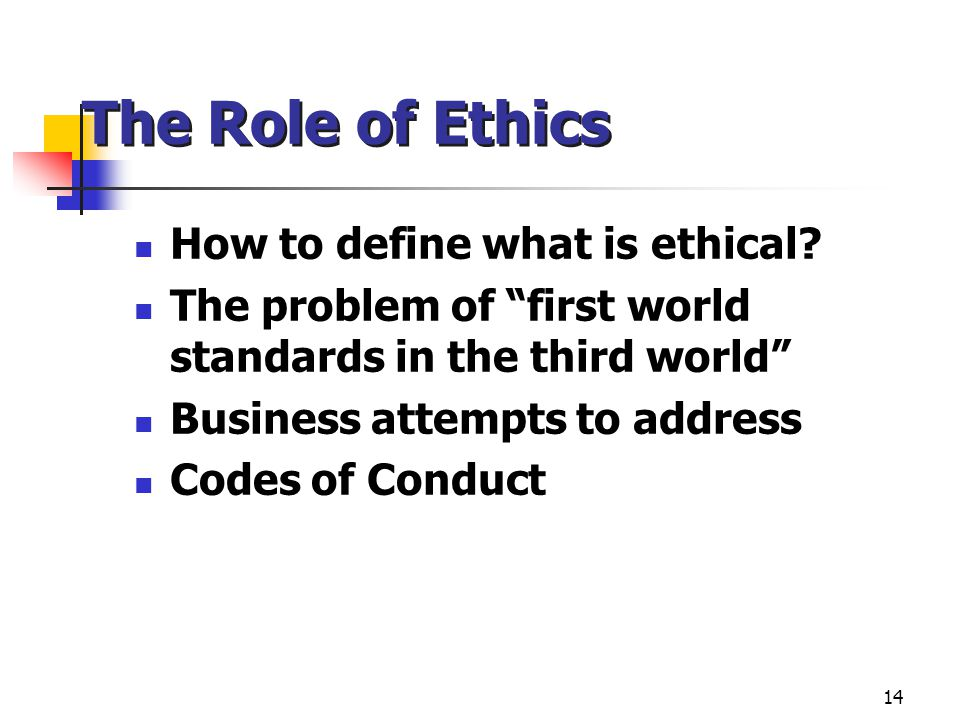 """14 The Role of Ethics How to define what is ethical? The problem of """"first world standards in the third world"""" Business attempts to address Codes of C"""