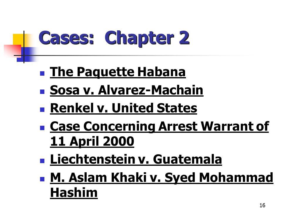 16 Cases: Chapter 2 The Paquette Habana Sosa v. Alvarez-Machain Renkel v. United States Case Concerning Arrest Warrant of 11 April 2000 Liechtenstein
