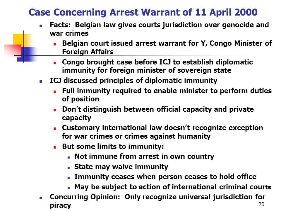 Case Concerning Arrest Warrant of 11 April 2000 Facts: Belgian law gives courts jurisdiction over genocide and war crimes Belgian court issued arrest