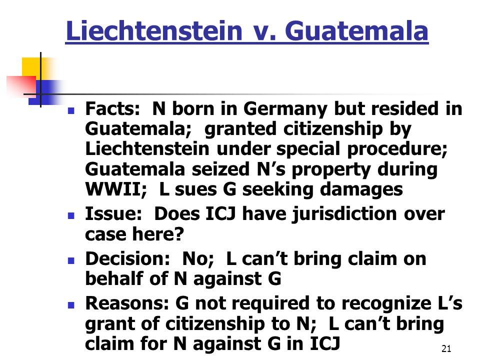 21 Liechtenstein v. Guatemala Facts: N born in Germany but resided in Guatemala; granted citizenship by Liechtenstein under special procedure; Guatema