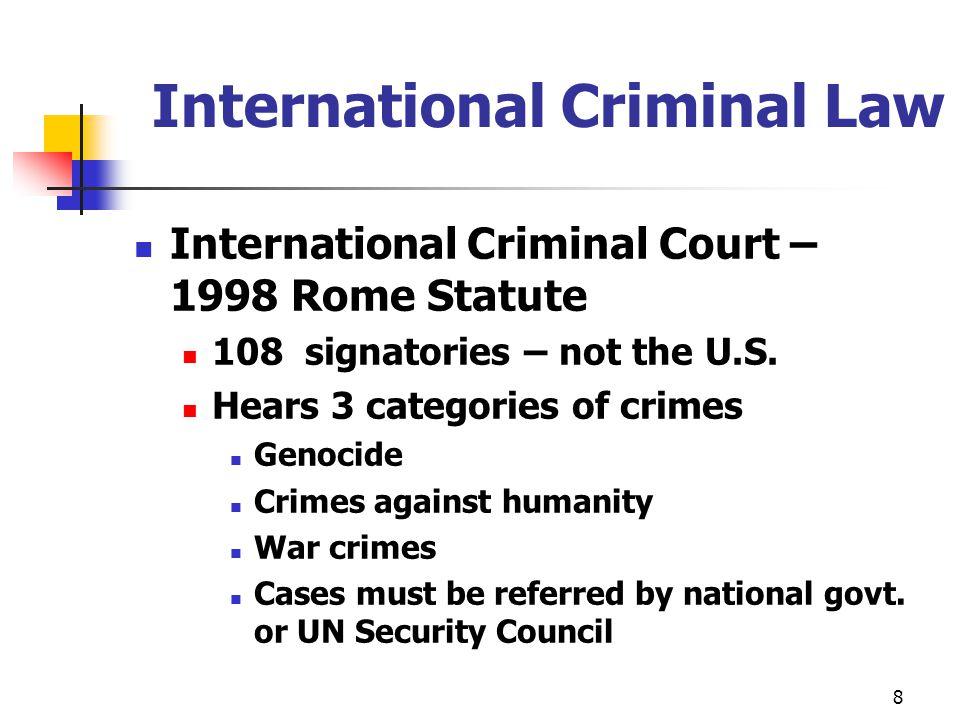 International Criminal Law International Criminal Court – 1998 Rome Statute 108 signatories – not the U.S. Hears 3 categories of crimes Genocide Crime