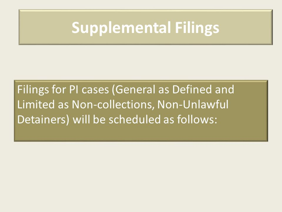Supplemental Filings Filings for PI cases (General as Defined and Limited as Non-collections, Non-Unlawful Detainers) will be scheduled as follows: