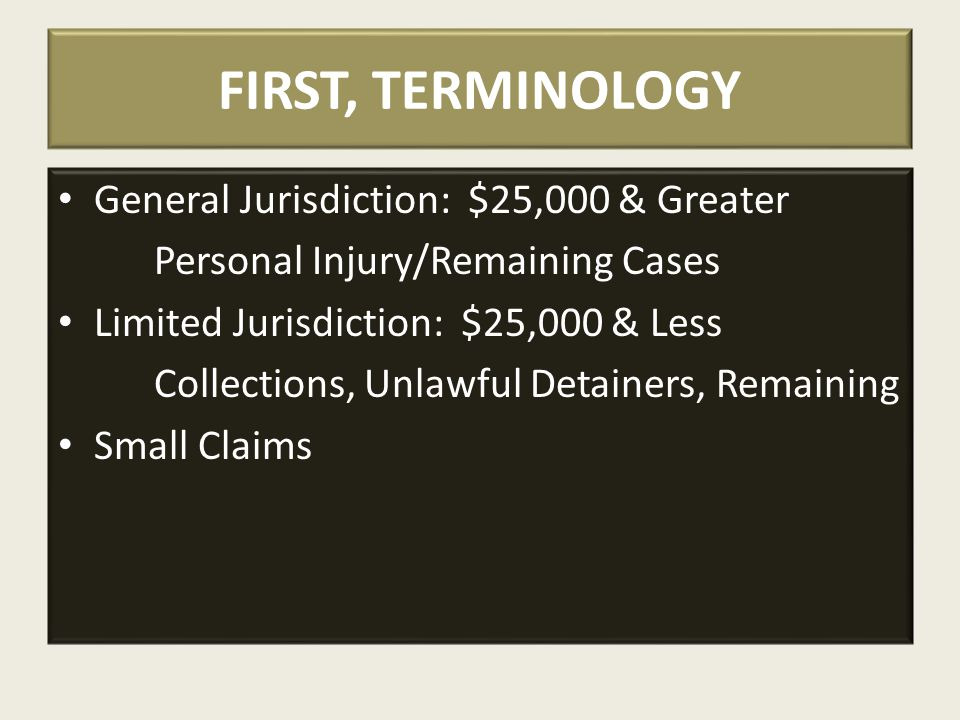 FIRST, TERMINOLOGY General Jurisdiction: $25,000 & Greater Personal Injury/Remaining Cases Limited Jurisdiction: $25,000 & Less Collections, Unlawful