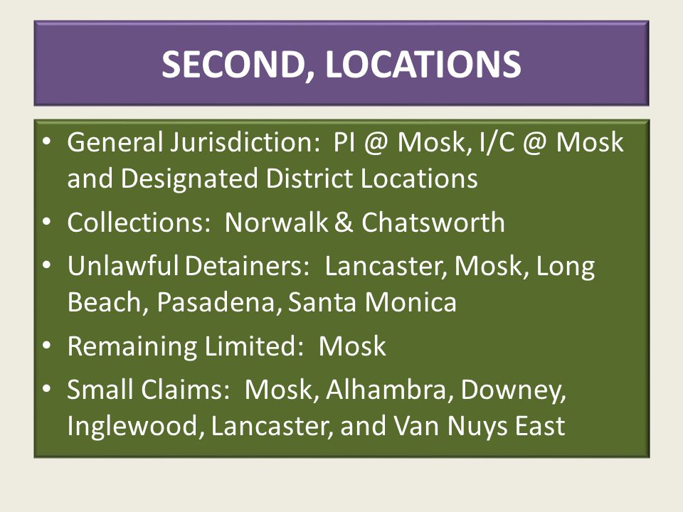 SECOND, LOCATIONS General Jurisdiction: PI @ Mosk, I/C @ Mosk and Designated District Locations Collections: Norwalk & Chatsworth Unlawful Detainers: