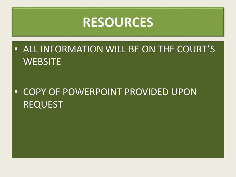 RESOURCES ALL INFORMATION WILL BE ON THE COURT'S WEBSITE COPY OF POWERPOINT PROVIDED UPON REQUEST