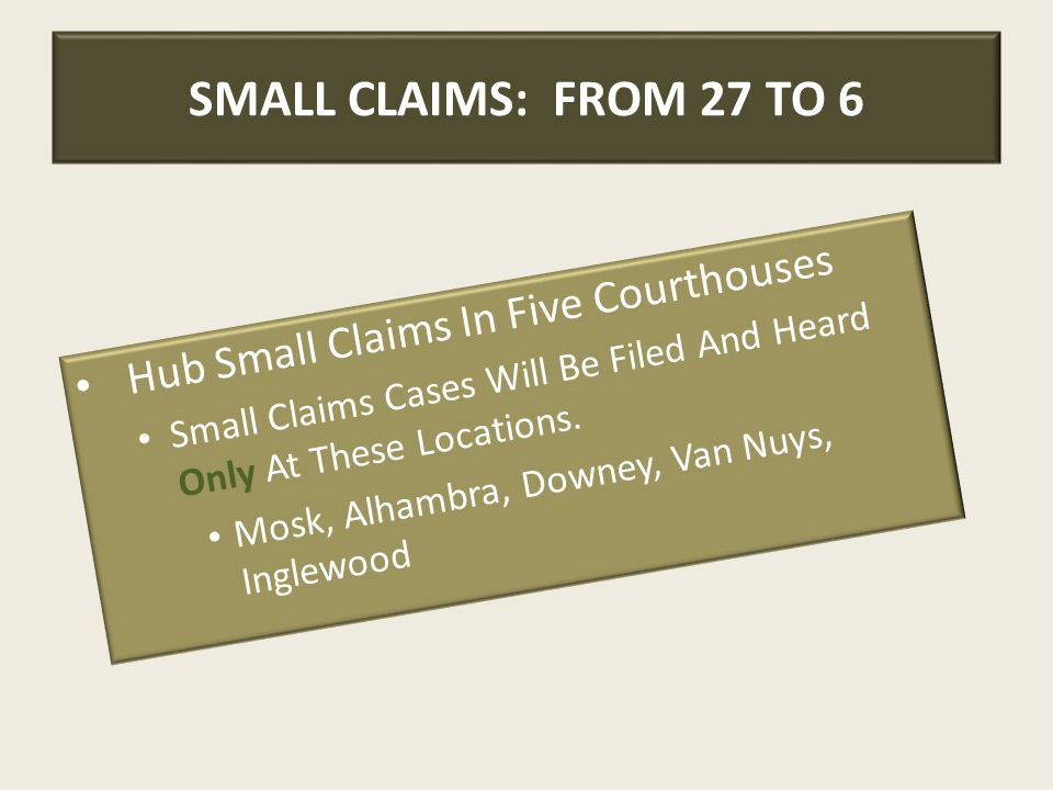 SMALL CLAIMS: FROM 27 TO 6 Hub Small Claims In Five Courthouses Small Claims Cases Will Be Filed And Heard Only At These Locations. Mosk, Alhambra, Do