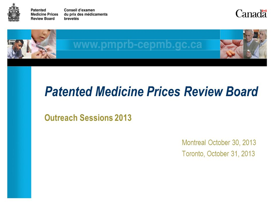 Outreach Sessions 2013 Montreal October 30, 2013 Toronto, October 31, 2013 Patented Medicine Prices Review Board