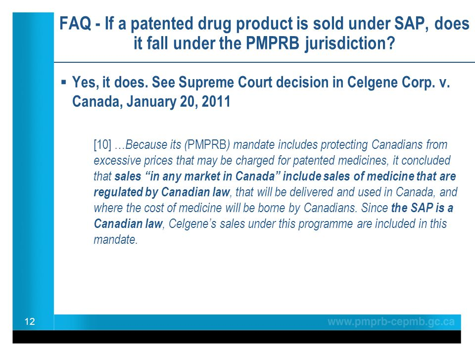 FAQ - If a patented drug product is sold under SAP, does it fall under the PMPRB jurisdiction?  Yes, it does. See Supreme Court decision in Celgene C