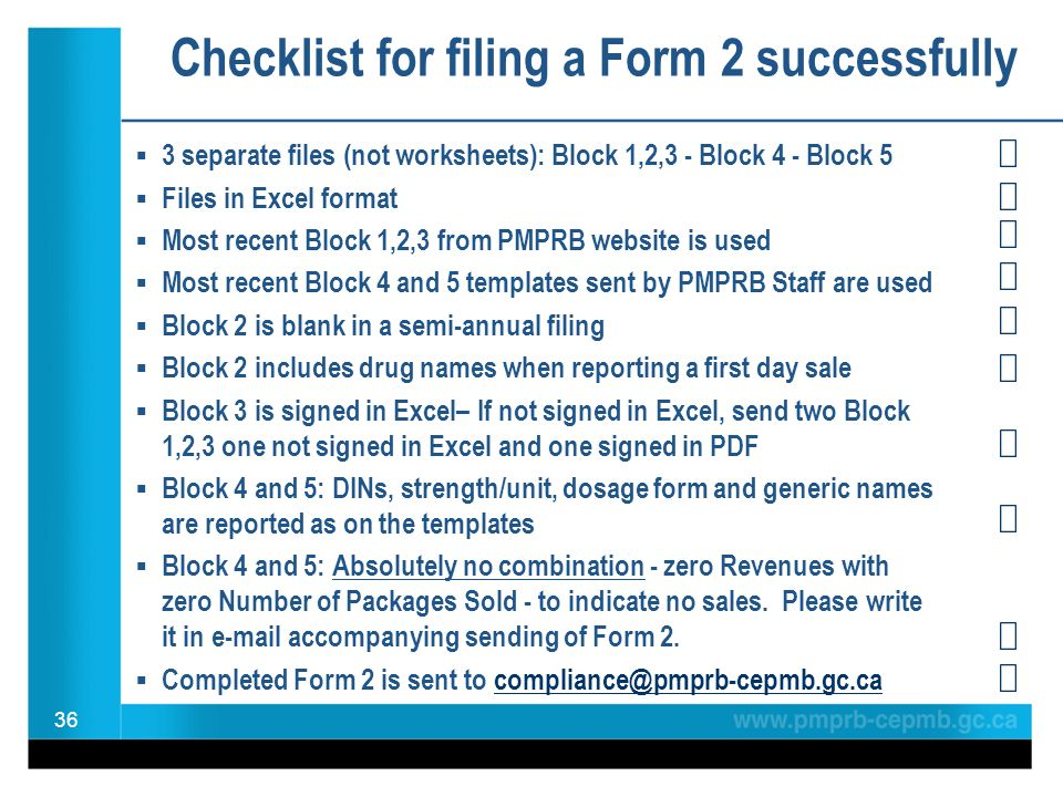 Checklist for filing a Form 2 successfully  3 separate files (not worksheets): Block 1,2,3 - Block 4 - Block 5  Files in Excel format  Most recent Block 1,2,3 from PMPRB website is used  Most recent Block 4 and 5 templates sent by PMPRB Staff are used  Block 2 is blank in a semi-annual filing  Block 2 includes drug names when reporting a first day sale  Block 3 is signed in Excel– If not signed in Excel, send two Block 1,2,3 one not signed in Excel and one signed in PDF  Block 4 and 5: DINs, strength/unit, dosage form and generic names are reported as on the templates  Block 4 and 5: Absolutely no combination - zero Revenues with zero Number of Packages Sold - to indicate no sales.