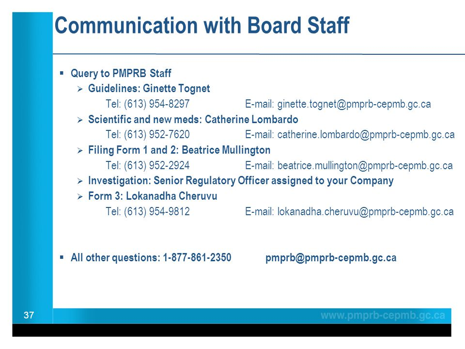 37 Communication with Board Staff  Query to PMPRB Staff  Guidelines: Ginette Tognet Tel: (613) 954-8297E-mail: ginette.tognet@pmprb-cepmb.gc.ca  Sc