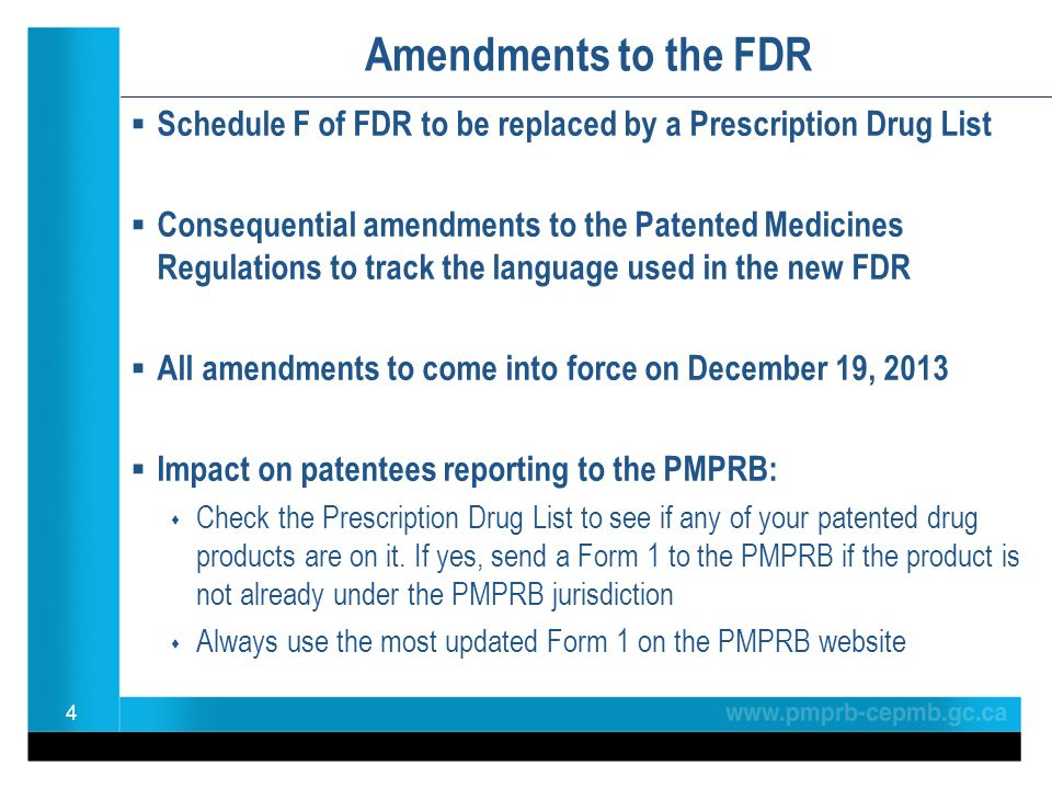 Amendments to the FDR  Schedule F of FDR to be replaced by a Prescription Drug List  Consequential amendments to the Patented Medicines Regulations to track the language used in the new FDR  All amendments to come into force on December 19, 2013  Impact on patentees reporting to the PMPRB:  Check the Prescription Drug List to see if any of your patented drug products are on it.